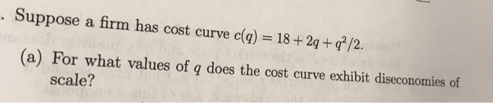 Question: Suppose a firm has cost curve c(q) = 18 + 2q + q^2/2  (a) For what values of  q does the cost cur...