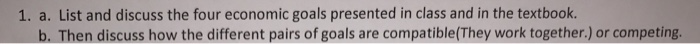 Question: List and discuss the four economic goals presented in class and in the textbook. Then discuss how...