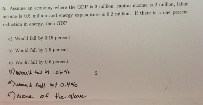 Question: Assume an economy where GDP is 3 million capital income is 2 million, labor the income is 0.8 mil...