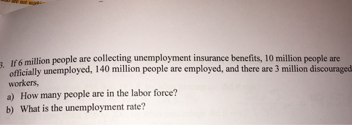 Question: If 6 million people are collecting unemployment insurance benefits, 10 million people are officia...