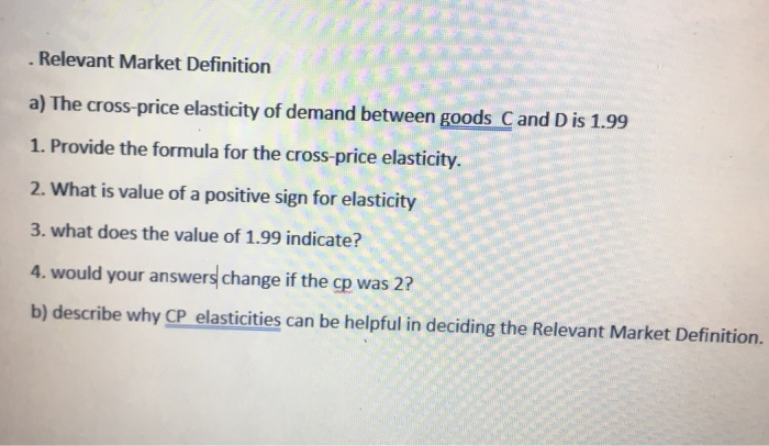 Question: Relevant Market Definition A) The Cross Price Elasticity Of  Demand Between Goods C And D Is 1.99 .