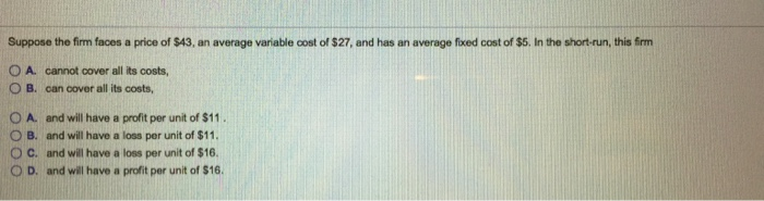 Question: Suppose the firm faces a price of $43, an average variable cost of $27, and has an average fixed ...