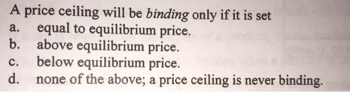 A Price Ceiling Will Be Binding Only If It Is Set A. Equal To Equilibrium