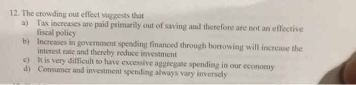 Question: The crowding out effect suggests that  a) Tax are paid primarily out of saving and therefore are ...