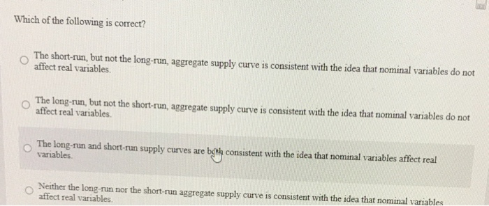 Question: Which of the following is correct?  The short-run, but not the long aggregate supply curve is con...