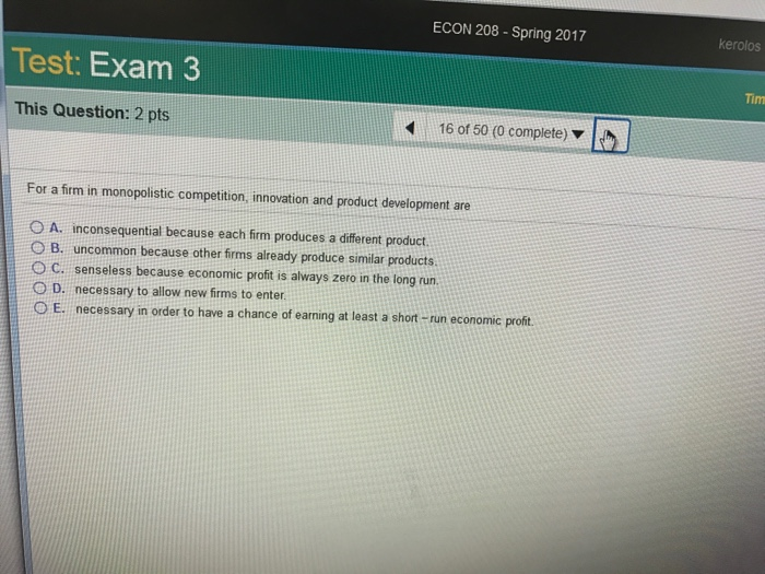 Question: ECON 208-Spring 2017 Test Exam 3 This Question: 2 pts 16 of 50 (0 complete) For a firm in monopol...