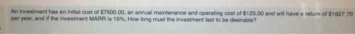 Question: An investment has an initial cost of $7500.00, an annual maintenance and operating cost of $125.0...