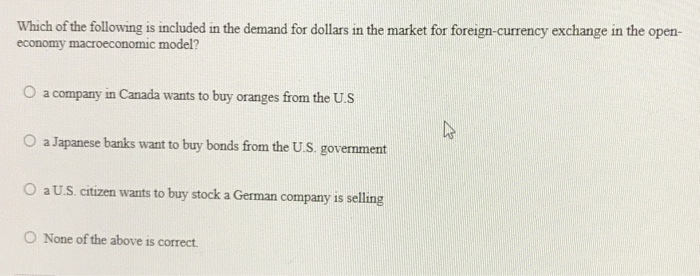 Question: Which of the following is included in the demand for dollars in the market for foreign-currency e...