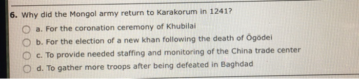 Question: Why did the Mongol army return to Karakorum in 1241?  a. For the coronation ceremony of Khubilai ...
