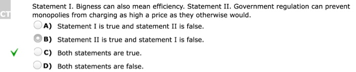 Question: Statement I. Bigness can also mean efficiency. Statement II. Government regulation can prevent mo...