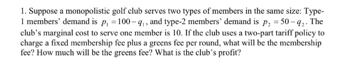 Question: Suppose a monopolistic golf club serves two types of members in the same size: Type-l members' de...