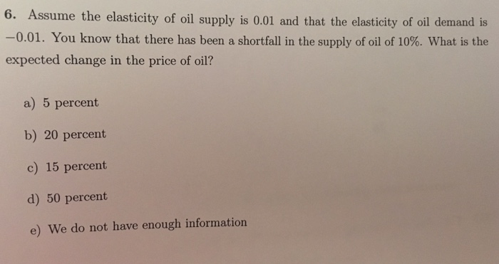 Question: Assume the elasticity of oil supply is 0.01 and that the elasticity of oil demand is -0.01. You k...