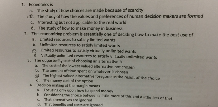 Question: Economics is  a. The study of how choices are made because of scarcity  b. The study of how the v...