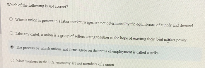 Question: Which of the following is not correct?  When a union is present in a labor market, wages are not ...