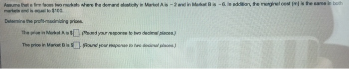 Question: Assume that a firm faces two markets where the demand elasticity in Market A is -2 and in Market ...