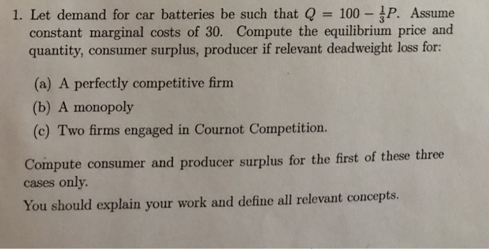 Question: Let demand for car batteries be such that Q = 100 - 1/3 P. Assume constant marginal costs of 30. ...