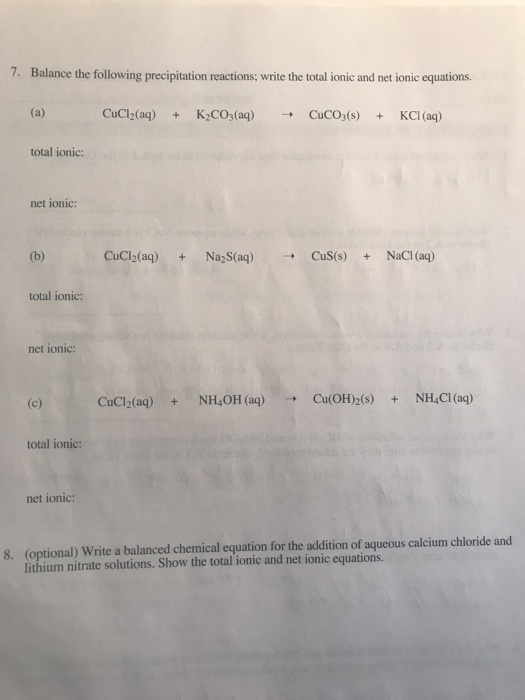 write balanced equations for the following reactions Before writing a net ionic equation, you must first make sure your starting equation is completely balanced to balance an equation, you add coefficients in front of compounds until there is an equal number of atoms for each element on both sides of the equation.