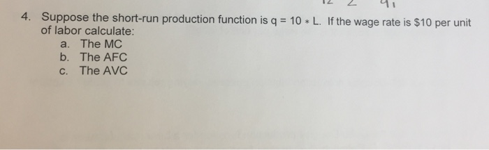Question: Suppose the short-run production function is q = 10 * L. If the wage rate is $10 per unit of labo...