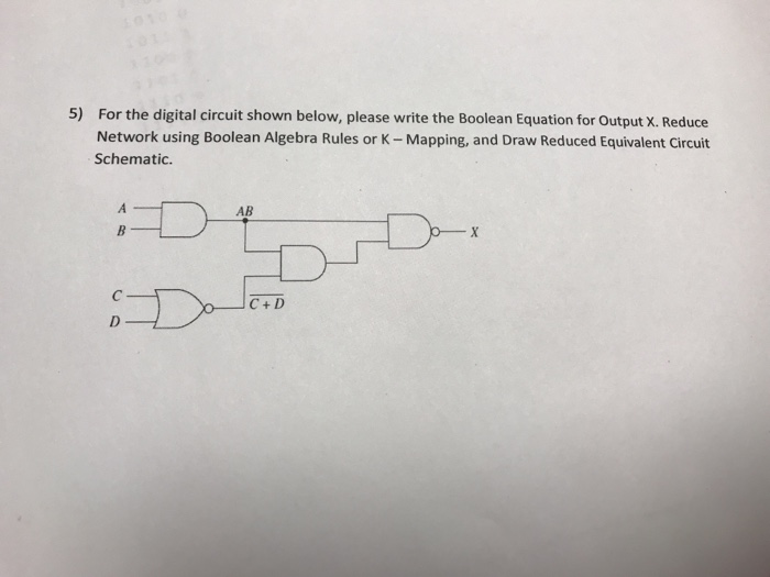 For the digital circuit shown below, please write the Boolean Equation for Output X. Reduce Network using Boolean Algebra Rules or K - Mapping, and Draw Reduced Equivalent Circuit Schematic. 5) AB