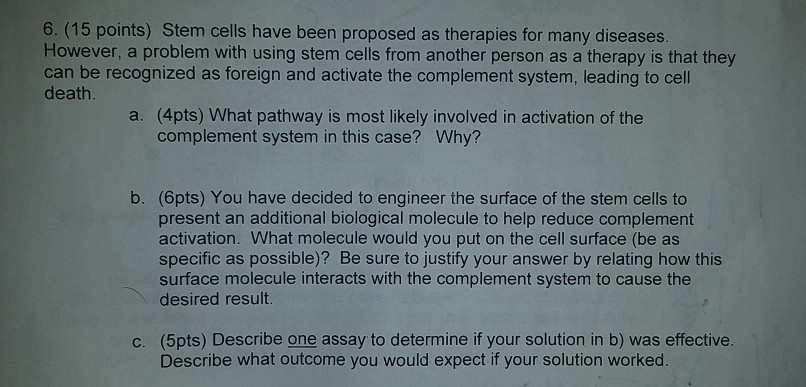 6. (15 points) Stem cells have been proposed as therapies for many diseases However, a problem with using stem cells from another person as a therapy is that they can be recognized as foreign and activate the complement system, leading to cell death a. (4pts) What pathway is most likely involved in activation of the complement system in this case? Why? b. (6pts) You have decided to engineer the surface of the stem cells to present an additional biological molecule to help reduce complement activation. What molecule would you put on the cell surface (be as specific as possible)? Be sure to justify your answer by relating how this surface molecule interacts with the complement system to cause the desired result (5pts) Describe one assayto determine if your solution in b) was effective. Describe what outcome you would expect if your solution worked. C.