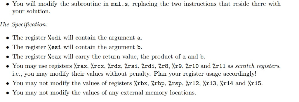 You will modify the subroutine in mul.s, replacing the two instructions that reside there with your solution The Specification . The register %edi will contain the argurnent a. ·The register %esi will contain the argument b. . The register %eax will carry the return value, the product of a and b. . You may use registers %rax, %rcx, %rax, %rsi, %rdi, %r8, %r9, %r10 and %r 11 as scratch registers. i.e., you may modify their values without penalty. Plan your register usage accordingly! You may not modify the values of registers %rbx, %rbp, %rsp, %r12, %r13, %r14 and %r15. You may not modify the values of any external memory locations.