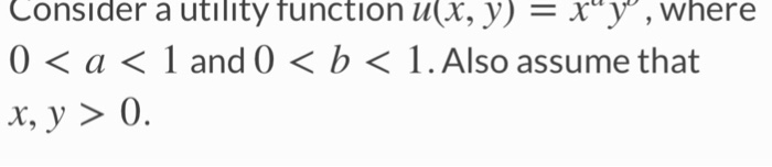 Consider a utility function u(X, y) - xy, where 0< a< 1 and 0 <b< 1.Also assume that x,y> 0.
