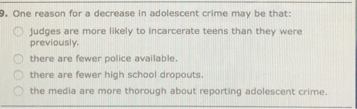 9. One reason for a decrease in adolescent crime may be that: O judges are more likely to incarcerate teens than they were previously. 0 there are fewer police available. O there are fewer high school dropouts. 0 the media are more thorough about reporting adolescent crime.