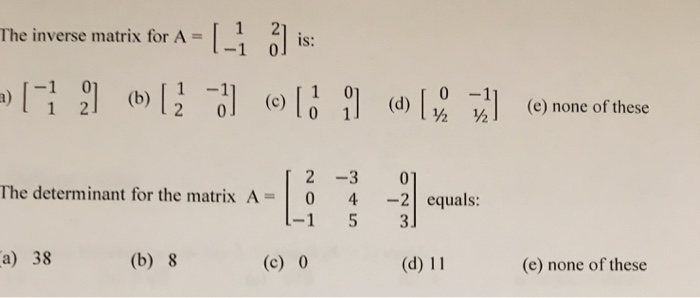 1 2 -1 0 The inverse matrix for A = is: IS: -1 0 1 -1 2 0l (c) 0 ½ -1 ½ ] (b) 20 (e) none of these forthem atrix AE-3-2!cqual The determinant for the matrix A = | 0 4-2 | equals: -1 5 3 a) 38 (b) 8 (c) 0 (d) 11 (e) none of these