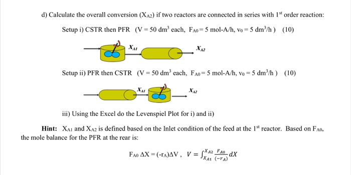 d) Calculate the overall conversion (XA2) if two reactors are connected in series with 1st order reaction: Setup i) CSTR then PFR (V = 50 dm3 each, FA0-5 mol-A/h, vo-5 dm 3/h ) (10) 42 Setupii) PFR then CSTR (V- 50 dm3 each, FAo 5 mol-A/h, vo 5 dm) (10) XA il) Using the Excel do the Levenspiet Plot for )and in) Hint: XAI and XA2 is defined based on the Inlet condition of the feed at the 1st reactor. Based on FAo, the mole balance for the PFR at the rear is: Fmax-(-rasv, v=媺:는.dX XA1 (-rA)