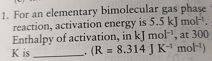 1. For an elementary bimolecular gas phase reaction, activation energy is 5.5 kJ mol1 Enthalpy of activation, in kJ mol-1, at 300 (R 8.314J K-1 mol-) K is