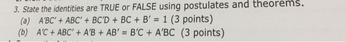 3. State the identities are TRUE or FALSE using postulates and theorems. (a) ABC + ABC + BCD + BC + B, = 1 (3 points) (b) AC+ ABC + AB + AB = BC + A,BC (3 points)