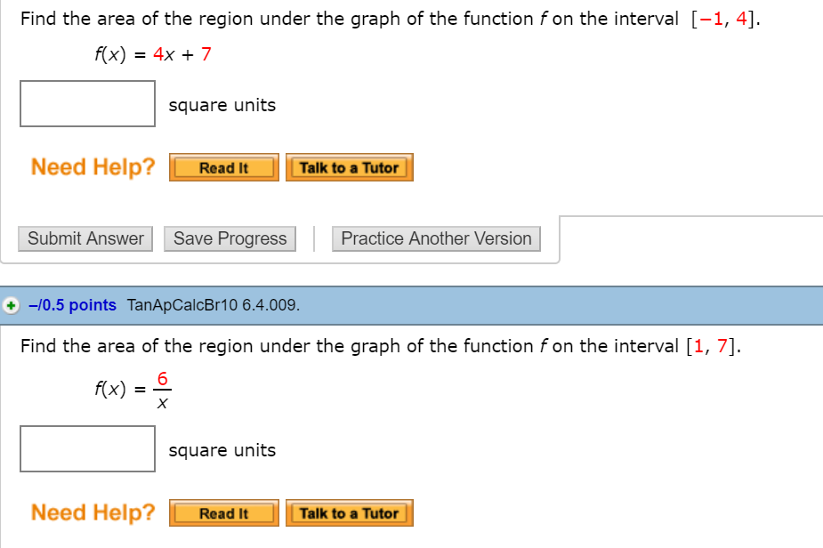Find the area of the region under the graph of the function f on the interval [-1, 4] x)4x7 square units Need Help? Read It Talk to a Tutor Submit Answer Save Progress Practice Another Version + 0.5 points TanApCalcBr10 6.4.009 Find the area of the region under the graph of the function f on the interval [1, 7] 6 #x) square units Need Help? Read ItTalk to a Tutor