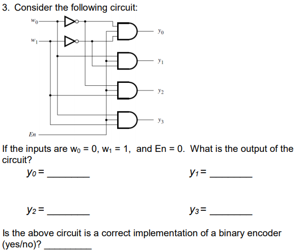 3. Consider the following circuit yo y2 уз En If the inputs are Wo 0, W1-1, and En 0. What is the output of the circuit? yo2