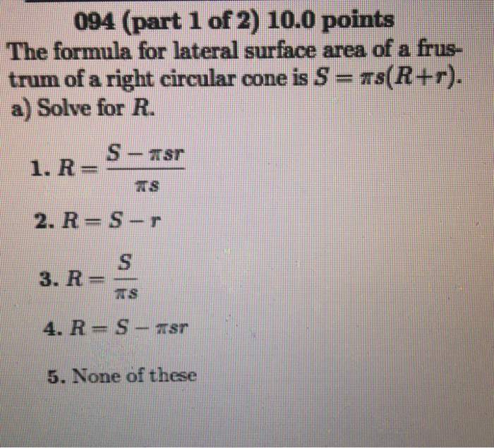 094 (part 1 of 2) 10.0 points The formula for lateral surface area of a frus- trum of a right circular cone is S - s(R+r). a) Solve for R. 2. R-S-r 3. R= 5. None of these