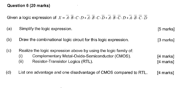 Question 6 (20 marks) Given a logic expression of X-A-B-C-D+A-B.C-D+A-B-C-D+A-B-C-D (a) Simplify the logic expression (b) Draw the combinational logic circuit for this logic expression. (c) Realize the logic expression above by using the logic family of [5 marks] 3 marks] 4 marks] () Complementary Metal-Oxide-Semiconductor (CMOS) () Resistor-Transistor Logics (RTL). [4 marks] d) List one advantage and one disadvantage of CMOS compared to RTL.[4 marks]