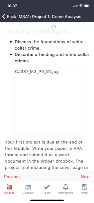 10:07 <Back M3A1: Project 1: Crime Analysis Discuss the foundations of white collar crime. Describe offending and white collar crimes. CJ387 M2 P9 G1.jpg Your first project is due at the end of this Module. Write your paper in APA format and submit it as a word document in the proper dropbox. The project (not including the cover page or Previous Next Courses Calendar To DoNotifications Inbox