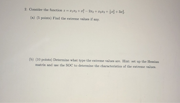 2. Consider the function 13 2223 (a) (5 points) Find the extreme values if any. (10 points) Determine what type the extreme values are. Hint: set up the Hessian matrix and use the SOC to determine the characteristics of the extreme values. (b)
