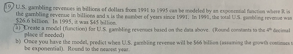 9 U.S. gambling revenues in billions of dollars from 1991 to 1995 can be modeled by an exponential function where R is the gambling revenue in billions and x is the number of years since 1991. In 1991, the total U.S. gambling revenue was $26.6 billion. In 1995, it was $45 billion a) Create a model (function) for U.S. gambling revenues based on the data above. (Round constants to the 4th decimal place if needed) b) Once you have the model, predict when U.S. gambling revenue will be S66 billion (assuming the growth continues t be exponential). Round to the nearest year