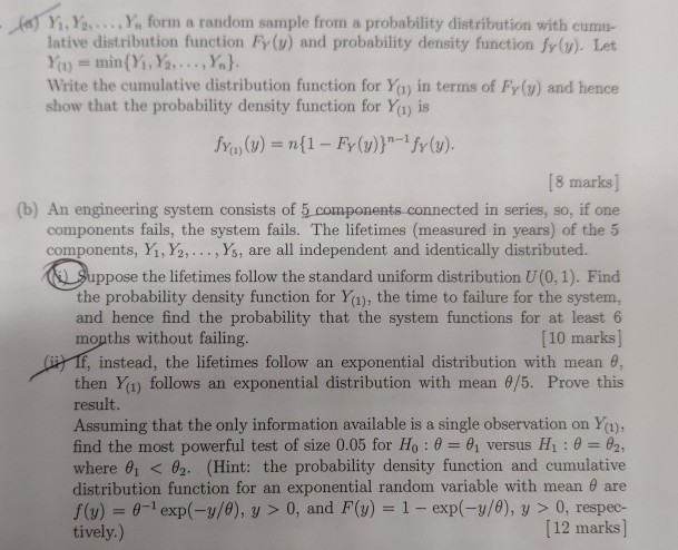 ) Y.Ya..., Y, form a random sample from a probability distribution with cumu- lative distribution function Fy (u) and probability density function fr(u). Let Write the cumulative distribution function for Ya) in terms of Fy(y) and hence show that the probability density function for Yy is fy(1)(y) = n(1-Fr (v))-ify(y). [8 marks] (b) An engineering system consists of 5 components connected in series, so, if one components fails, the system fails. The lifetimes (measured in years) of the 5 components, Y, Ya, . . . ,%, are all independent and identically distributed. ppose the lifetimes follow the standard uniform distribution U(0,1). Find the probability density function for Ya), the time to failure for the system, and hence find the probability that the system functions for at least 6 [10 marks] mopths without failing. irf, instead, the lifetimes follow an exponential distribution with mean then Y(1) follows an exponential distribution with mean θ/5. Prove this result. Assuming that the only information available is a single observation on Ya) find the most powerful test of size 0.05 for H0 : θ 6, versus Hi : θ :-82, where 81 < 02. (Hint: the probability density function and cumulative distribution function for an exponential random variable with mean 8 are f(v) -1exp(-y/0), y > 0, and F(y) 1- exp(-y/0), y 0, respec- 12 marks tively.)