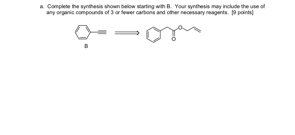 a. Complete the synthesis shown below starting with B. Your synthesis may include the use of any organic compounds of 3 or fewer carbons and other necessary reagents. [9 points]