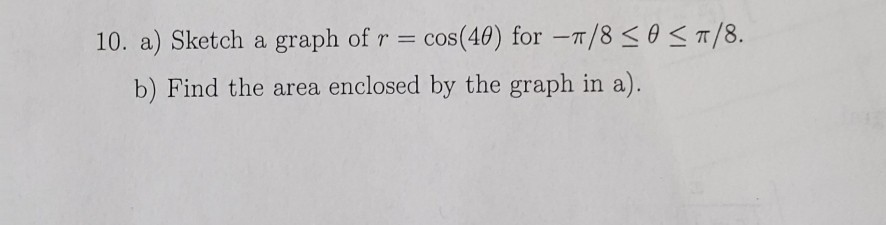 (40) for-π/8 < θ < π/8. 10. a) Sk COS etch a graph of Y b) Find the area enclosed by the graph in a).