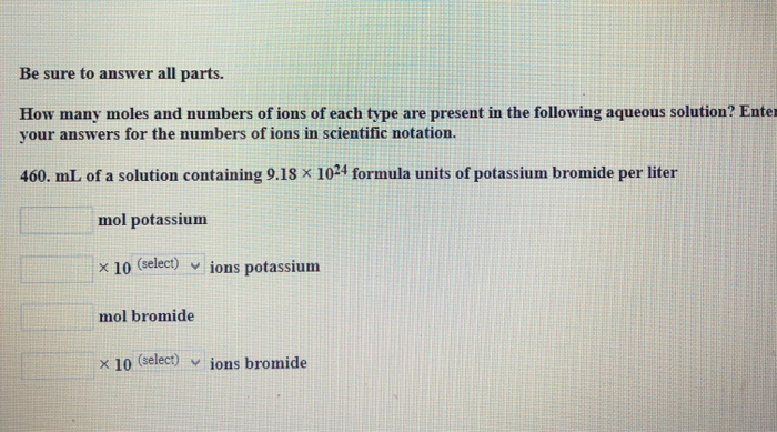 Be sure to answer all parts. How many moles and numbers of ions of each type are present in the following aqueous solution? Enter your answers for the numbers of ions in scientific notation. 460. mL of a solution containing 9.18 x 104 formula units of potassium bromide per liter mol potassium x 10 (select) ︾ lons potassium mol bromide x 10 (select) . İons bromide