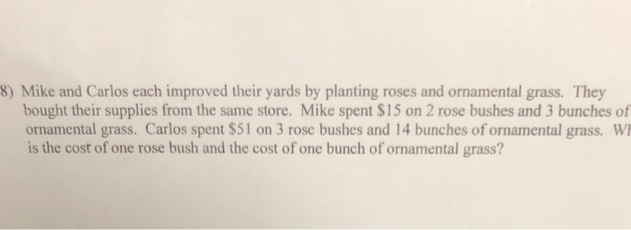 8) Mike and Carlos each improved their yards by planting roses and ornamental grass. They bought their supplies from the same store. Mike spent $15 on 2 rose bushes and 3 bunches of ornamental grass. Carlos spent $51 on 3 rose bushes and 14 bunches of ornamental grass. W is the cost of one rose bush and the cost of one bunch of ornamental grass?