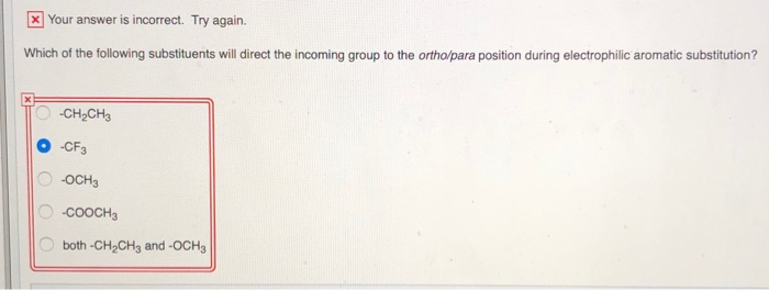 Your answer is incorrect. Try again. Which of the following substituents will direct the incoming group to the ortho/para pos