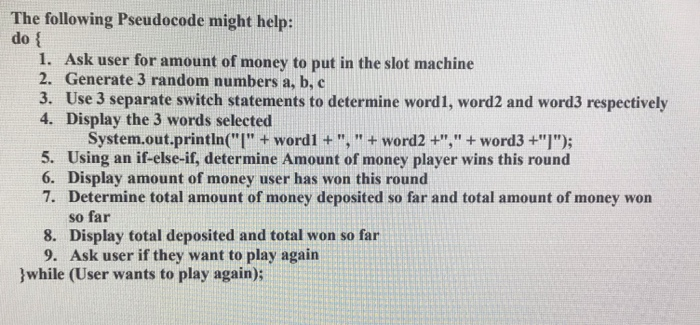 The following Pseudocode might help: do { 1. Ask user for amount of money to put in the slot machine 2. Generate 3 random num
