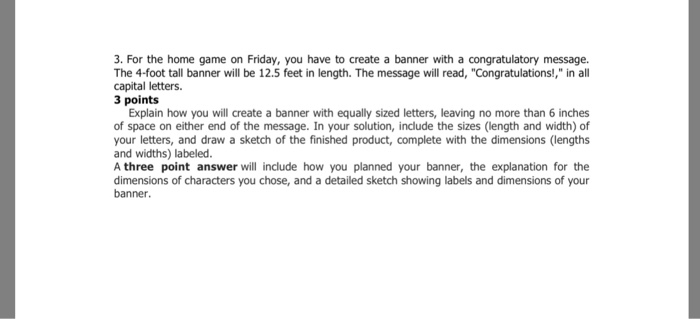 3. For the home game on Friday, you have to create a banner with a congratulatory message. The 4-foot tall banner will be 12.5 feet in length. The message will read, Congratulations!, in all capital letters. 3 points Explain how you will create a banner with equally sized letters, leaving no more than 6 inches of space on either end of the message. In your solution, include the sizes (length and width) of your letters, and draw a sketch of the finished product, complete with the dimensions (lengths and widths) labeled. A three point answer will include how you planned your banner, the explanation for the dimensions of characters you chose, and a detailed sketch showing labels and dimensions of your banner