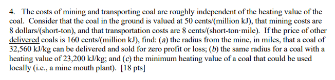 4. The costs of mining and transporting coal are roughly independent of the heating value of the coal. Consider that the coal in the ground is valued at 50 cents/(million kJ), that mining costs are 8 dollars/(short-ton), and that transportation costs are 8 cents/(short-ton mile). If the price of other delivered coals is 160 cents/(million kJ), find: (a) the radius from the mine, in miles, that a coal of 32,560 kJ/kg can be delivered and sold for zero profit or loss; (b) the same radius for a coal with a heating value of 23,200 kJ/kg; and (c) the minimum heating value of a coal that could be used locally (i.e., a mine mouth plant). [18 pts]