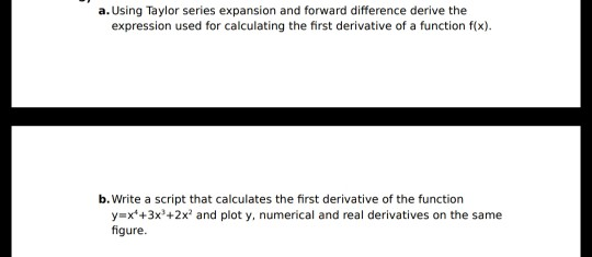 a. Using Taylor series expansion and forward difference derive the expression used for calculating the first derivative of a function f(x). b. Write a script that calculates the first derivative of the function y x+3x+2x2 and plot y, numerical and real derivatives on the same figure