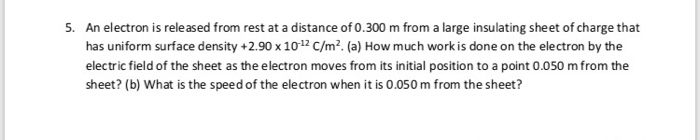 An electron is rele ased from rest at a distance of 0.300 m from a large insulating sheet of charge that has uniform surface