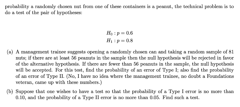probability a randomly chosen nut from one of these containers is a peanut, the technical problem is to do a test of the pair of hypotheses: Ho : p 0.6 H1 : p-0.8 (a) A management trainee suggests opening a randomly chosen can and taking a random sample of 81 nuts; if there are at least 56 peanuts in the sample then the null hypothesis will be rejected in favor of the alternative hypothesis. If there are fewer than 56 peanuts in the sample, the null hypothesis will be accepted. For this test, find the probability of an error of Type I; also find the probability of an error of Type II. (No, I have no idea where the management trainee, no doubt a Foundations veteran, came up with these numbers.) b) Suppose that one wishes to have a test so that the probability of a Type I error is no more than 0.10, and the probability of a Type II error is no more than 0.05. Find such a test